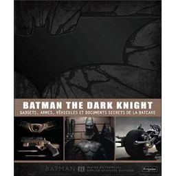 Batman, the dark knight - gadgets, armes, véhicules et documents secrets de la Batcave